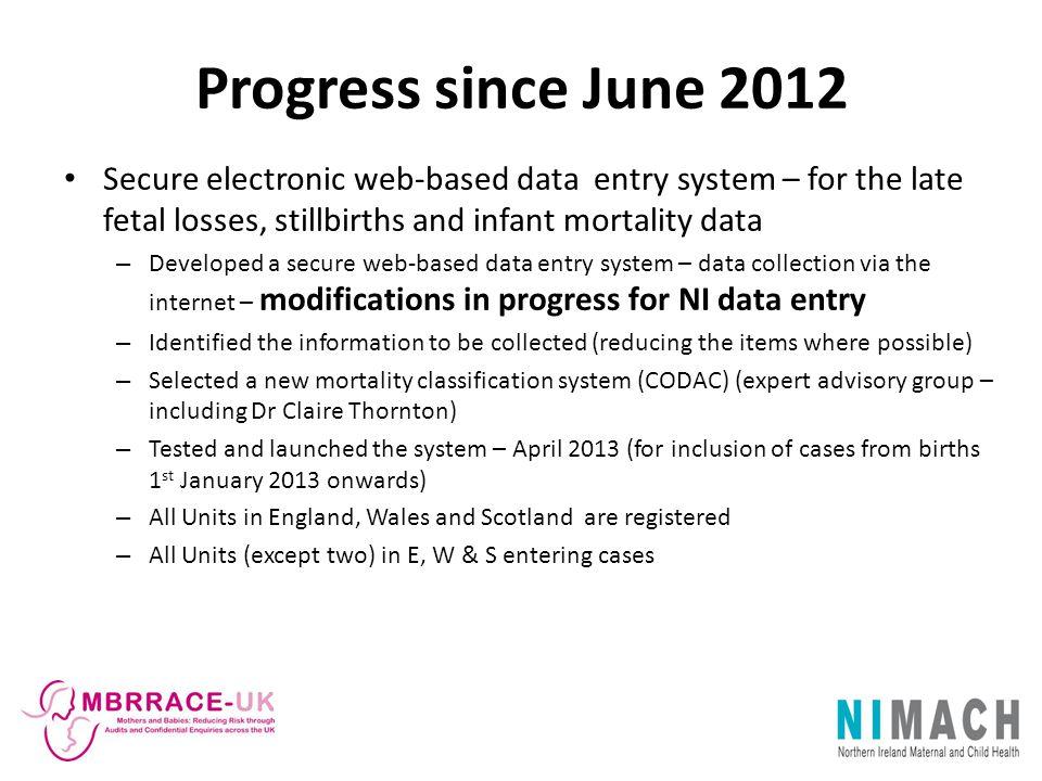 Progress since June 2012 Secure electronic web-based data entry system – for the late fetal losses, stillbirths and infant mortality data – Developed
