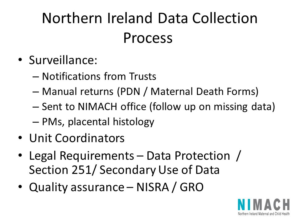 Northern Ireland Data Collection Process Surveillance: – Notifications from Trusts – Manual returns (PDN / Maternal Death Forms) – Sent to NIMACH offi