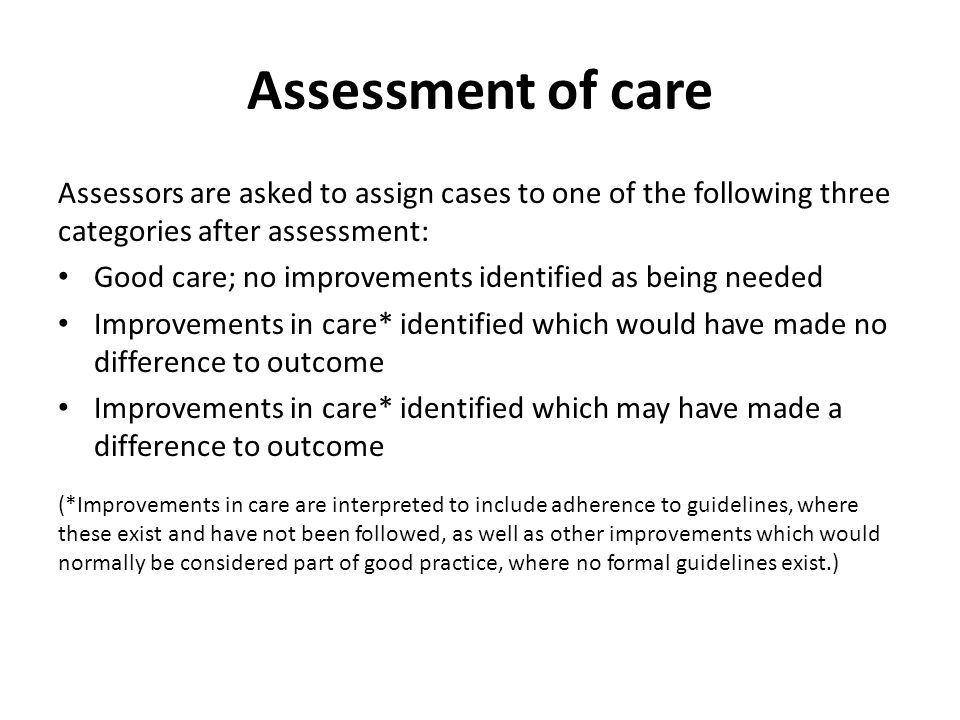 Assessment of care Assessors are asked to assign cases to one of the following three categories after assessment: Good care; no improvements identifie