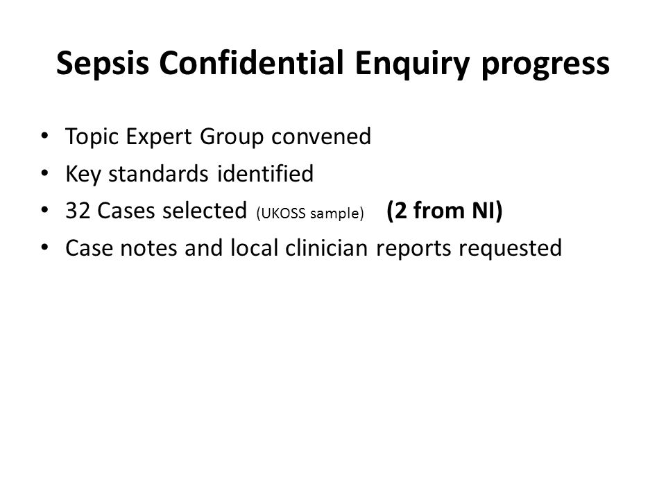 Sepsis Confidential Enquiry progress Topic Expert Group convened Key standards identified 32 Cases selected (UKOSS sample) (2 from NI) Case notes and