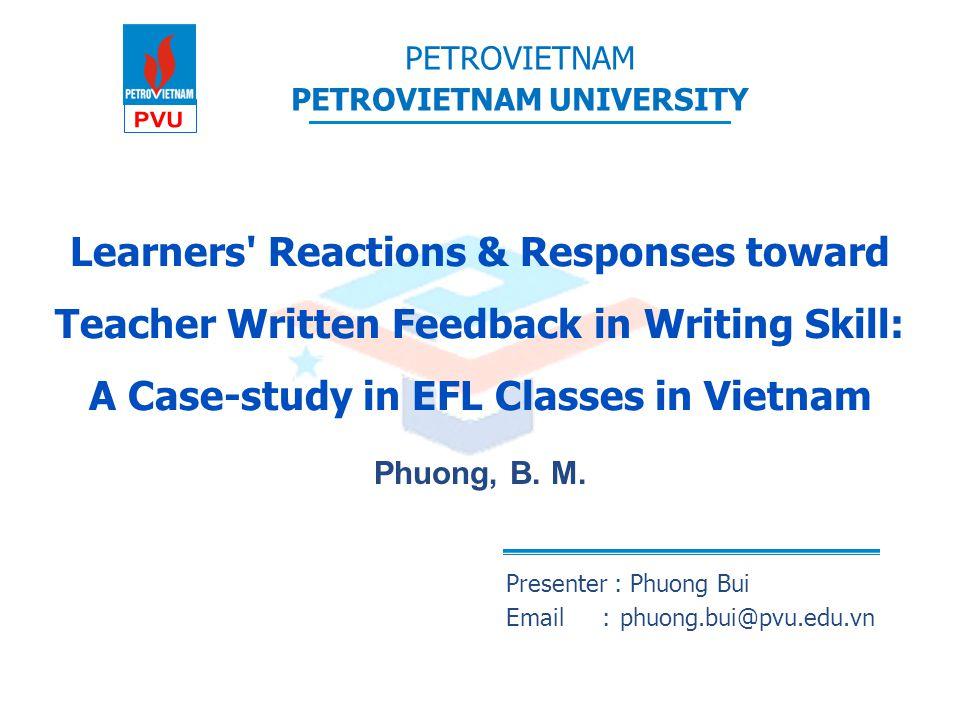 PETROVIETNAM PETROVIETNAM UNIVERSITY Phuong, B. M. Learners' Reactions & Responses toward Teacher Written Feedback in Writing Skill: A Case-study in E