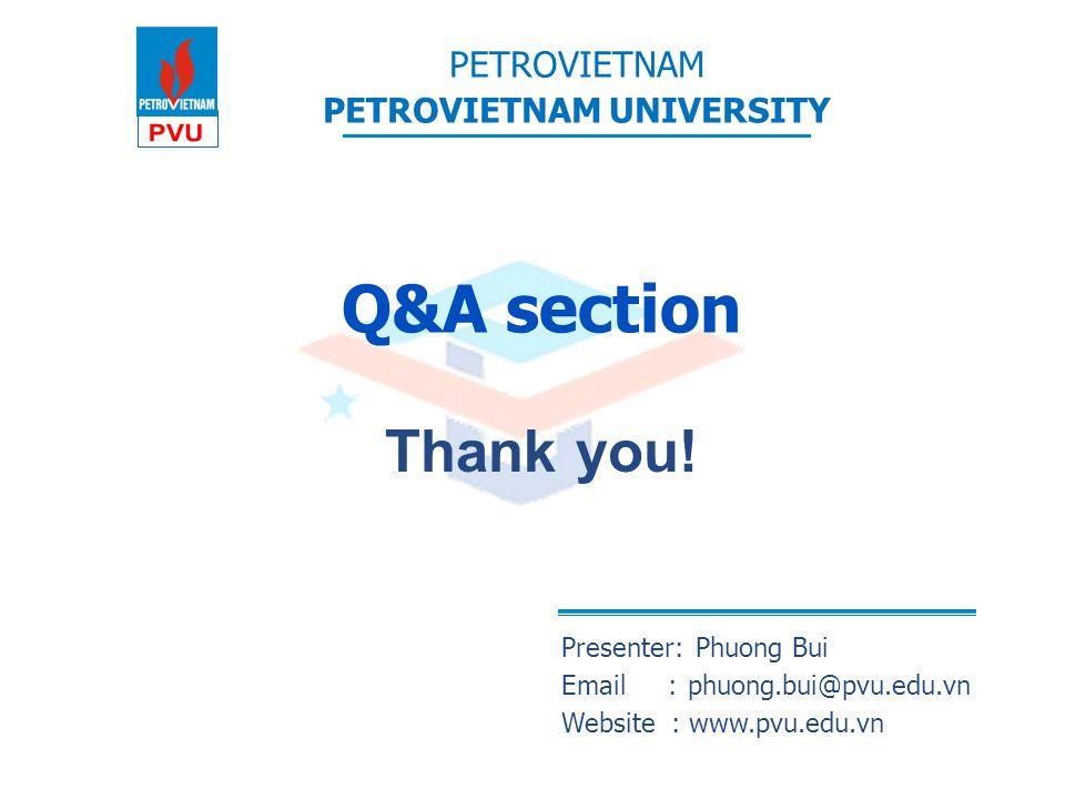 PETROVIETNAM PETROVIETNAM UNIVERSITY Q&A section Presenter: Phuong Bui Email:phuong.bui@pvu.edu.vn Website : www.pvu.edu.vn Thank you!
