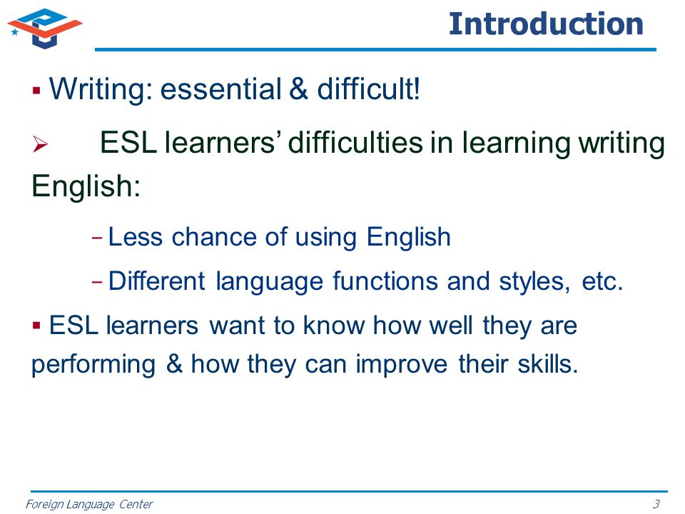 Foreign Language Center Introduction Writing: essential & difficult! ESL learners difficulties in learning writing English: Less chance of using Engli