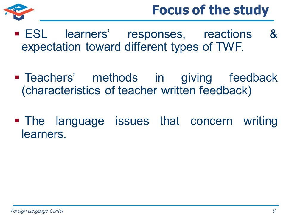 Foreign Language Center Focus of the study ESL learners responses, reactions & expectation toward different types of TWF. Teachers methods in giving f