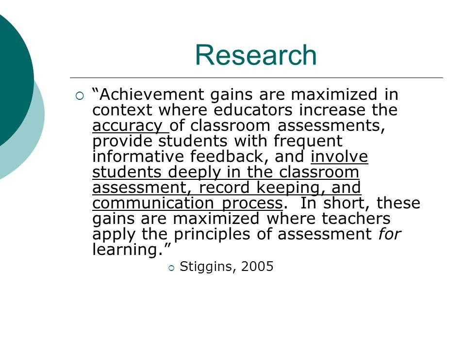 Research Achievement gains are maximized in context where educators increase the accuracy of classroom assessments, provide students with frequent informative feedback, and involve students deeply in the classroom assessment, record keeping, and communication process.