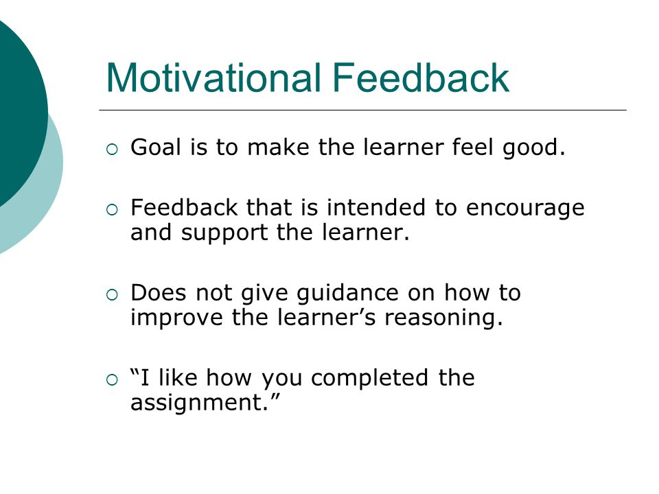 Motivational Feedback Goal is to make the learner feel good.