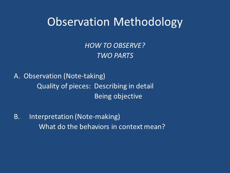 Observation Methodology HOW TO OBSERVE. TWO PARTS A.