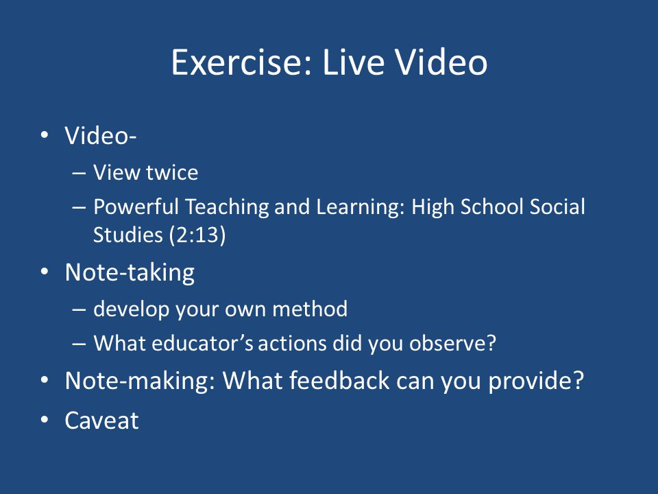 Exercise: Live Video Video- – View twice – Powerful Teaching and Learning: High School Social Studies (2:13) Note-taking – develop your own method – What educators actions did you observe.