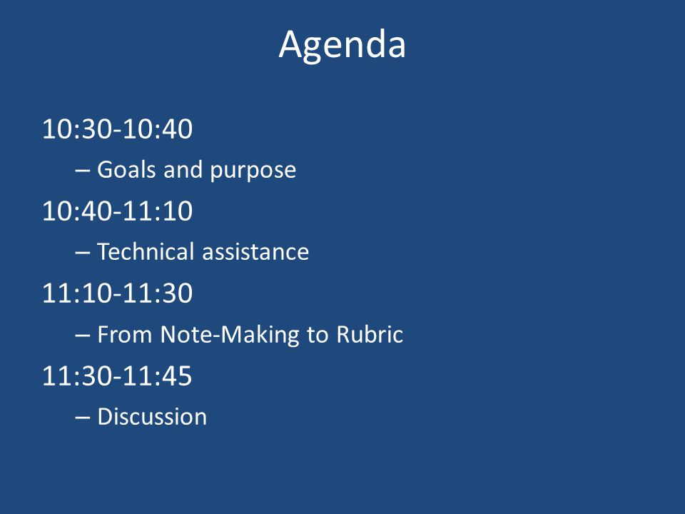 Agenda 10:30-10:40 – Goals and purpose 10:40-11:10 – Technical assistance 11:10-11:30 – From Note-Making to Rubric 11:30-11:45 – Discussion