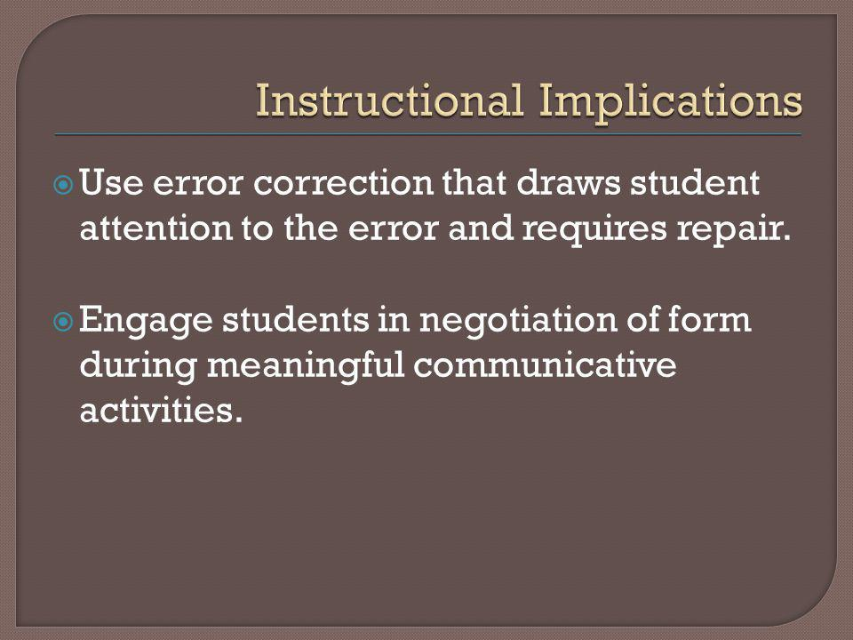 Use error correction that draws student attention to the error and requires repair.