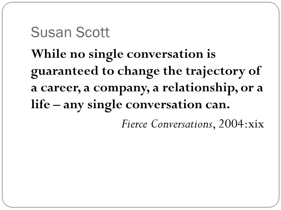 Susan Scott While no single conversation is guaranteed to change the trajectory of a career, a company, a relationship, or a life – any single conversation can.