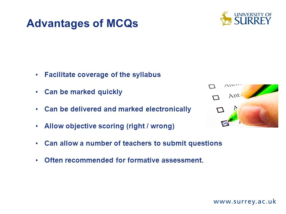 Advantages of MCQs Facilitate coverage of the syllabus Can be marked quickly Can be delivered and marked electronically Allow objective scoring (right / wrong) Can allow a number of teachers to submit questions Often recommended for formative assessment.
