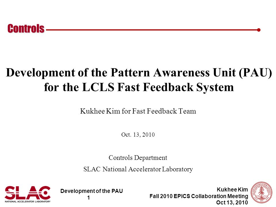 Development of the PAU 1 Controls Kukhee Kim Fall 2010 EPICS Collaboration Meeting Oct 13, 2010 Development of the Pattern Awareness Unit (PAU) for the LCLS Fast Feedback System Kukhee Kim for Fast Feedback Team Oct.