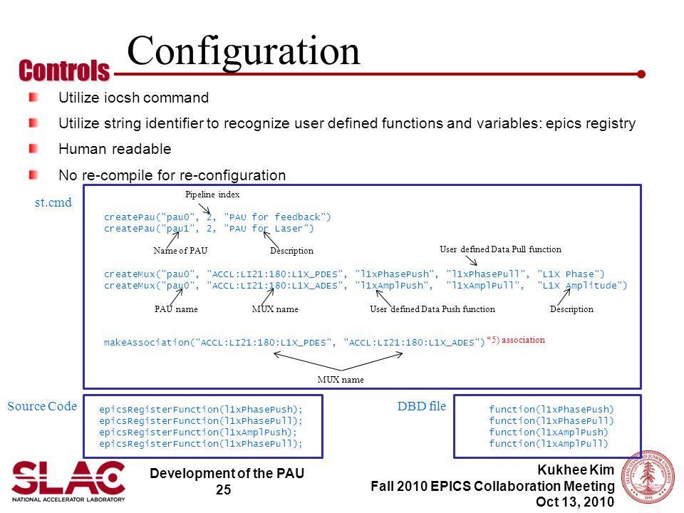 Development of the PAU 25 Controls Kukhee Kim Fall 2010 EPICS Collaboration Meeting Oct 13, 2010 Configuration Utilize iocsh command Utilize string identifier to recognize user defined functions and variables: epics registry Human readable No re-compile for re-configuration createPau( pau0 , 2, PAU for feedback ) createPau( pau1 , 2, PAU for Laser ) createMux( pau0 , ACCL:LI21:180:L1X_PDES , l1xPhasePush , l1xPhasePull , L1X Phase ) createMux( pau0 , ACCL:LI21:180:L1X_ADES , l1xAmplPush , l1xAmplPull , L1X Amplitude ) makeAssociation( ACCL:LI21:180:L1X_PDES , ACCL:LI21:180:L1X_ADES ) Name of PAU Pipeline index Description PAU nameMUX nameUser defined Data Push function User defined Data Pull function Description MUX name epicsRegisterFunction(l1xPhasePush); epicsRegisterFunction(l1xPhasePull); epicsRegisterFunction(l1xAmplPush); epicsRegisterFunction(l1xPhasePull); function(l1xPhasePush) function(l1xPhasePull) function(l1xAmplPush) function(l1xAmplPull) st.cmd Source Code DBD file *5) association