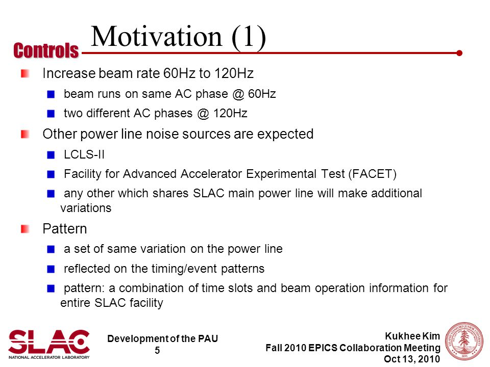 Development of the PAU 5 Controls Kukhee Kim Fall 2010 EPICS Collaboration Meeting Oct 13, 2010 Motivation (1) Increase beam rate 60Hz to 120Hz beam runs on same AC phase @ 60Hz two different AC phases @ 120Hz Other power line noise sources are expected LCLS-II Facility for Advanced Accelerator Experimental Test (FACET) any other which shares SLAC main power line will make additional variations Pattern a set of same variation on the power line reflected on the timing/event patterns pattern: a combination of time slots and beam operation information for entire SLAC facility