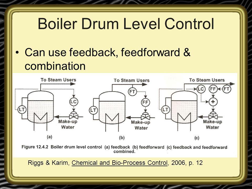Boiler Drum Level Control Can use feedback, feedforward & combination Riggs & Karim, Chemical and Bio-Process Control, 2006, p. 12