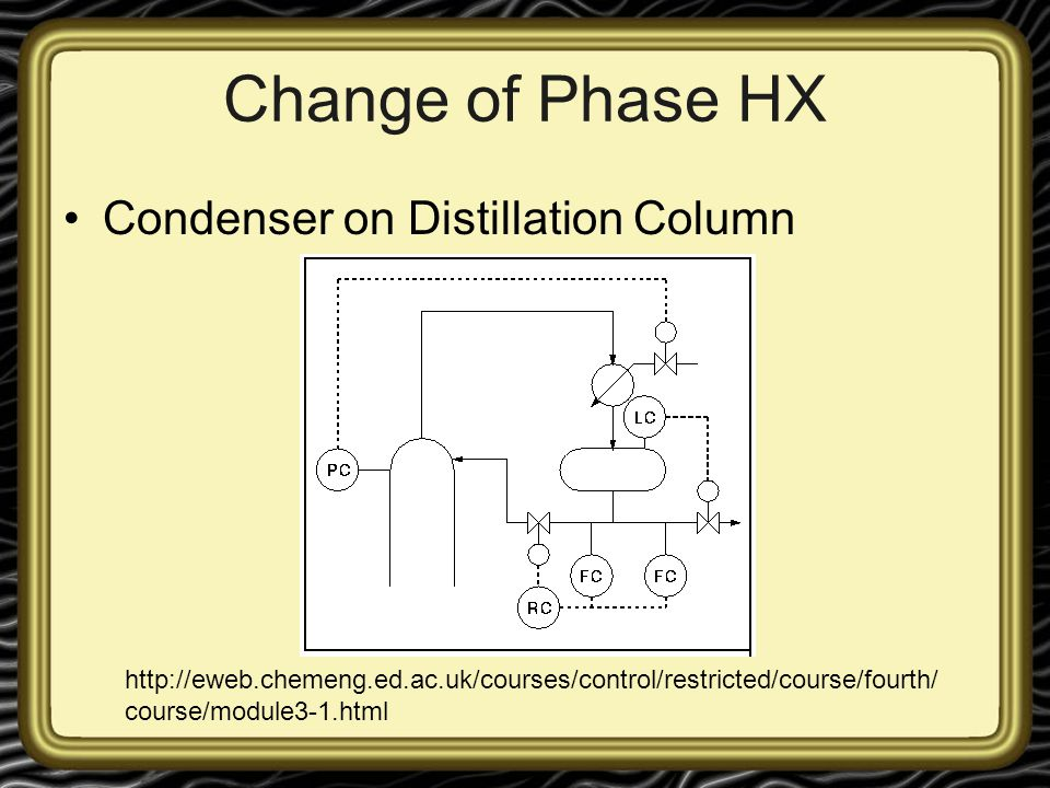 Change of Phase HX Condenser on Distillation Column http://eweb.chemeng.ed.ac.uk/courses/control/restricted/course/fourth/ course/module3-1.html