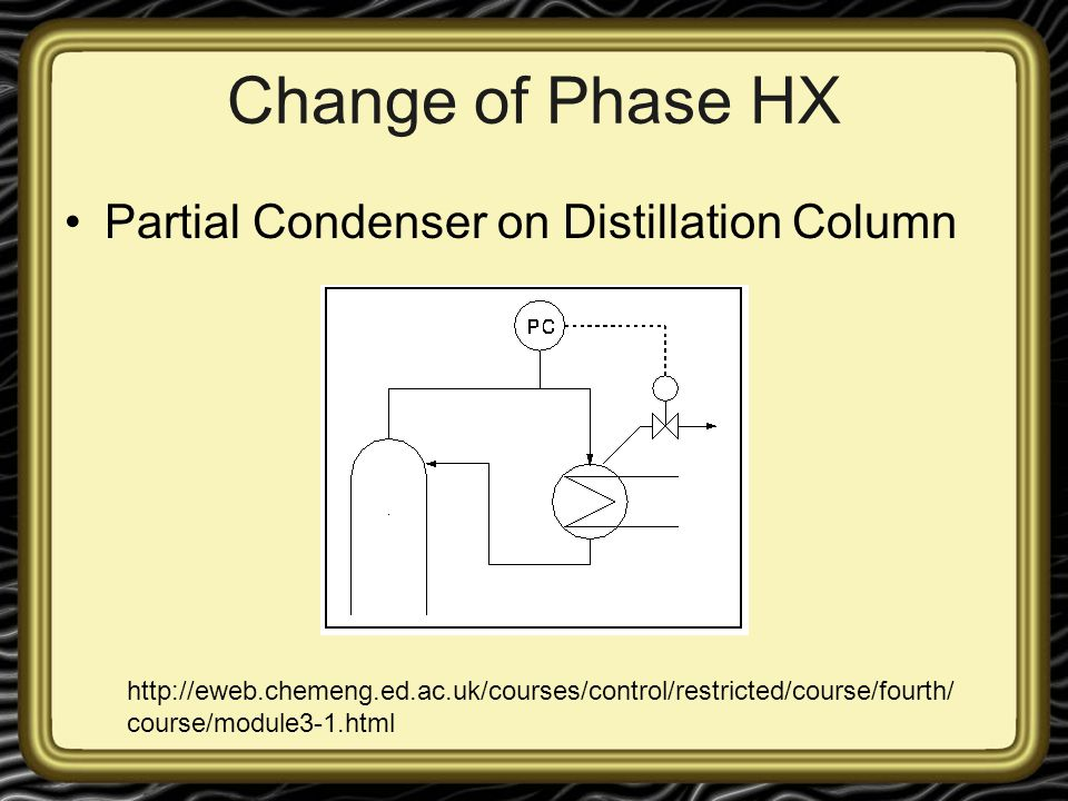 Change of Phase HX Partial Condenser on Distillation Column http://eweb.chemeng.ed.ac.uk/courses/control/restricted/course/fourth/ course/module3-1.ht