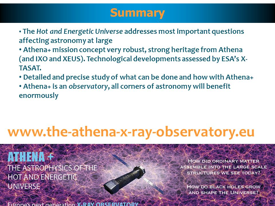 Summary www.the-athena-x-ray-observatory.eu The Hot and Energetic Universe addresses most important questions affecting astronomy at large Athena+ mission concept very robust, strong heritage from Athena (and IXO and XEUS).