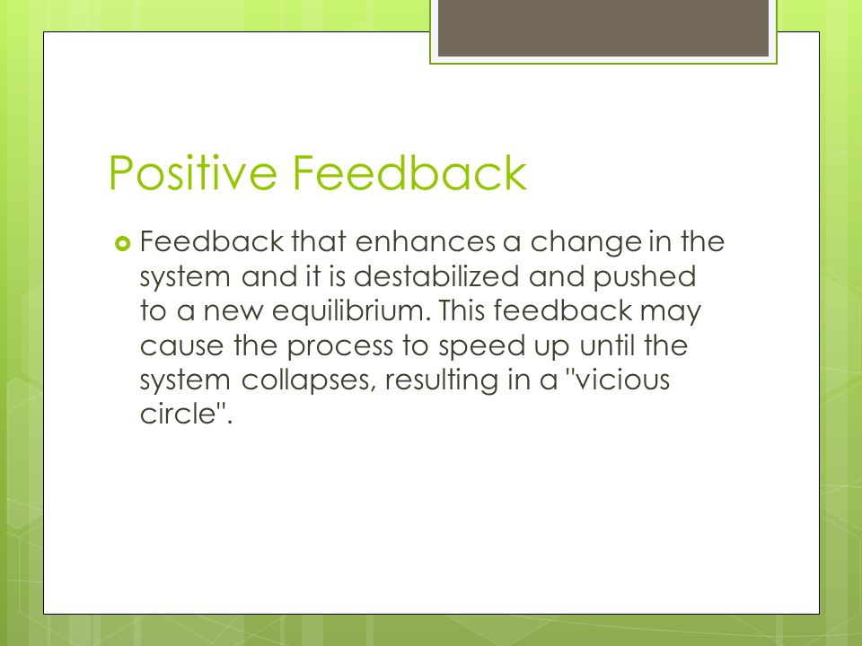 Positive Feedback Feedback that enhances a change in the system and it is destabilized and pushed to a new equilibrium. This feedback may cause the pr