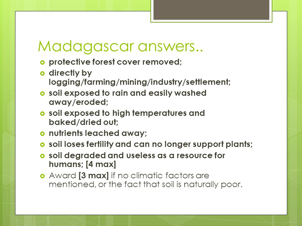 Madagascar answers.. protective forest cover removed; directly by logging/farming/mining/industry/settlement; soil exposed to rain and easily washed a