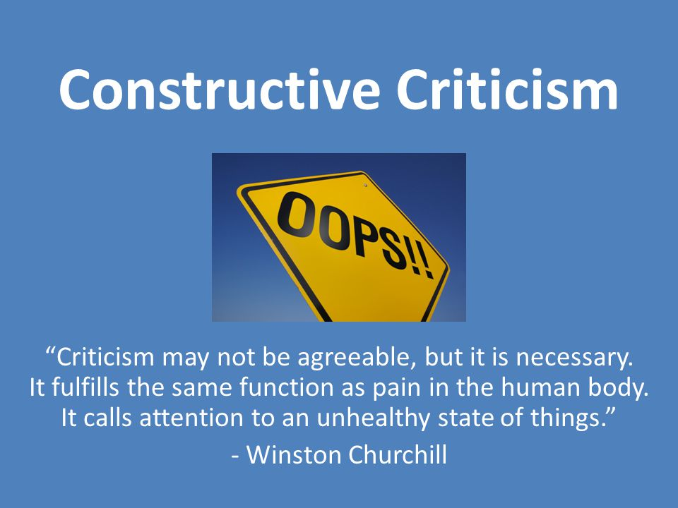 Constructive Criticism Criticism may not be agreeable, but it is necessary.