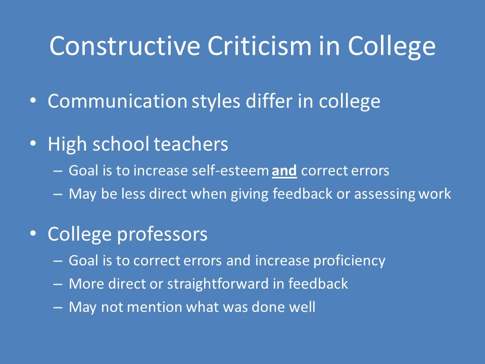Constructive Criticism in College Communication styles differ in college High school teachers – Goal is to increase self-esteem and correct errors – May be less direct when giving feedback or assessing work College professors – Goal is to correct errors and increase proficiency – More direct or straightforward in feedback – May not mention what was done well