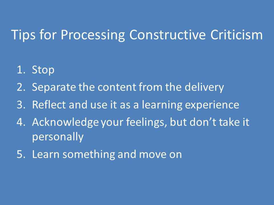 Tips for Processing Constructive Criticism 1.Stop 2.Separate the content from the delivery 3.Reflect and use it as a learning experience 4.Acknowledge your feelings, but dont take it personally 5.Learn something and move on