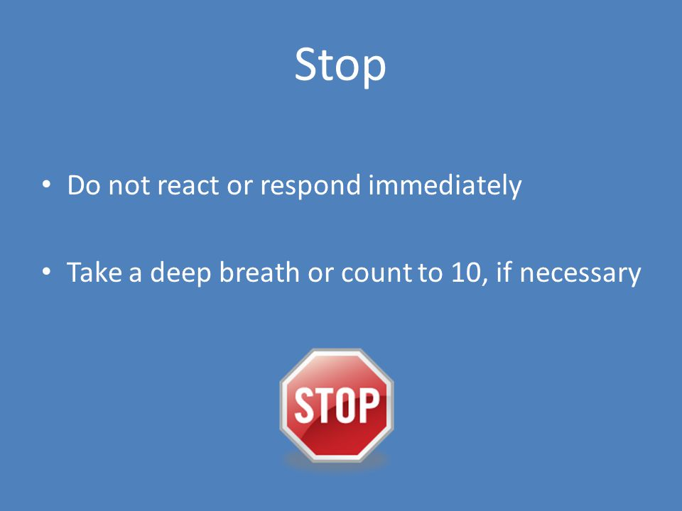 Stop Do not react or respond immediately Take a deep breath or count to 10, if necessary