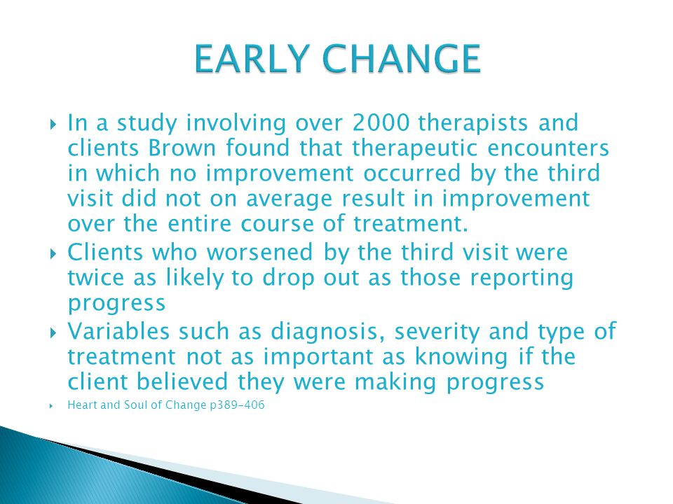 In a study involving over 2000 therapists and clients Brown found that therapeutic encounters in which no improvement occurred by the third visit did not on average result in improvement over the entire course of treatment.