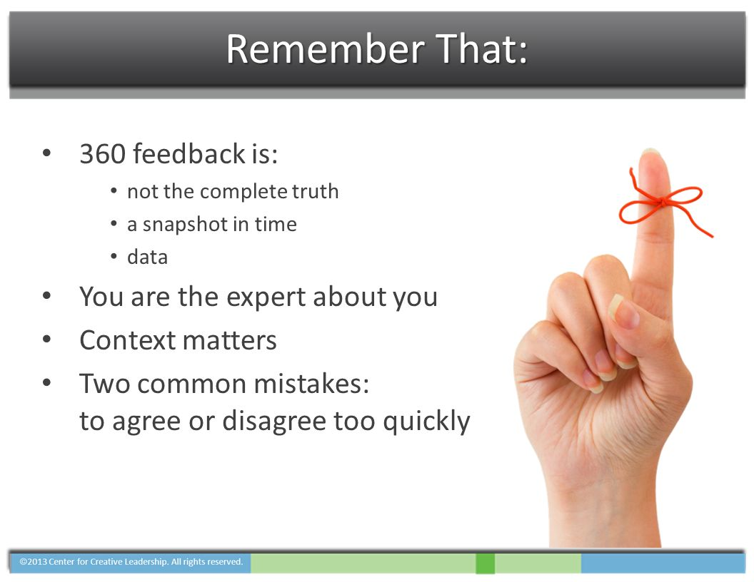Remember That: 360 feedback is: not the complete truth a snapshot in time data You are the expert about you Context matters Two common mistakes: to agree or disagree too quickly