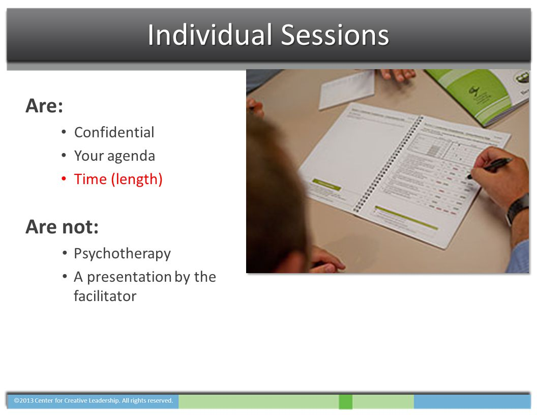 Individual Sessions Are: Confidential Your agenda Time (length) Are not: Psychotherapy A presentation by the facilitator