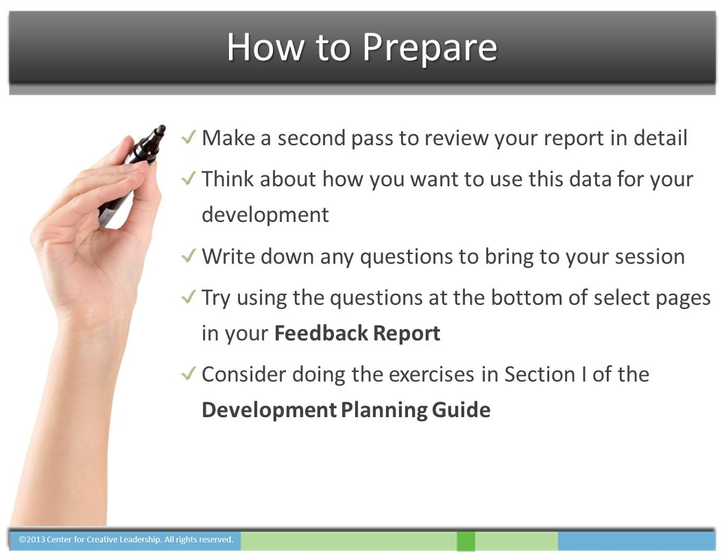 How to Prepare Make a second pass to review your report in detail Think about how you want to use this data for your development Write down any questions to bring to your session Try using the questions at the bottom of select pages in your Feedback Report Consider doing the exercises in Section I of the Development Planning Guide