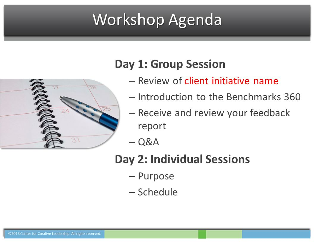 Workshop Agenda Day 1: Group Session – Review of client initiative name – Introduction to the Benchmarks 360 – Receive and review your feedback report – Q&A Day 2: Individual Sessions – Purpose – Schedule