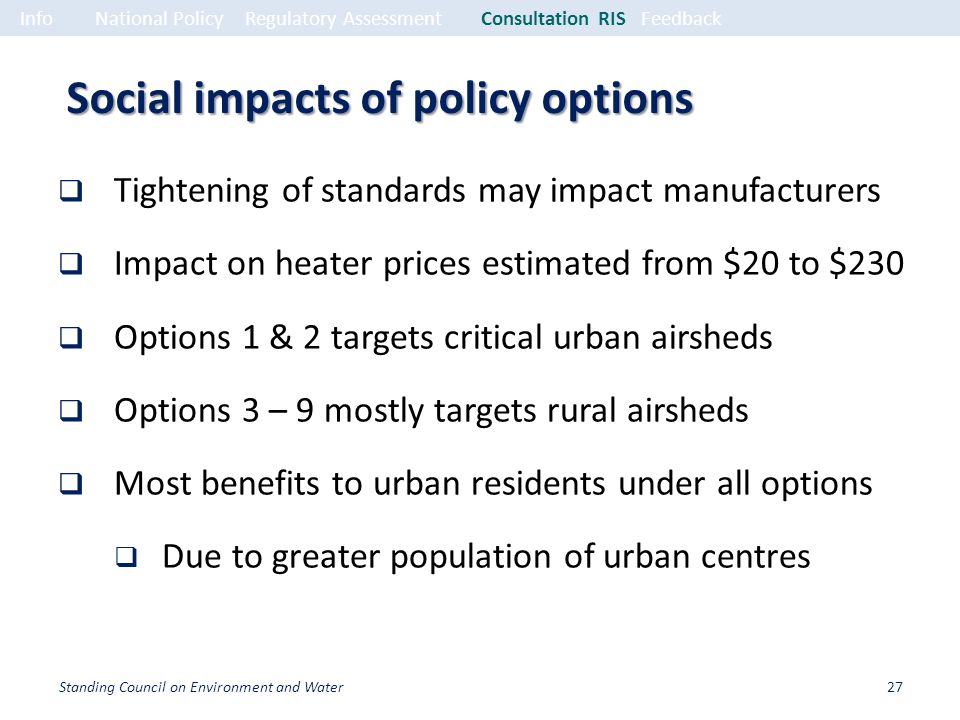 Social impacts of policy options Tightening of standards may impact manufacturers Impact on heater prices estimated from $20 to $230 Options 1 & 2 targets critical urban airsheds Options 3 – 9 mostly targets rural airsheds Most benefits to urban residents under all options Due to greater population of urban centres InfoNational PolicyRegulatory Assessment Consultation RISFeedback 27Standing Council on Environment and Water
