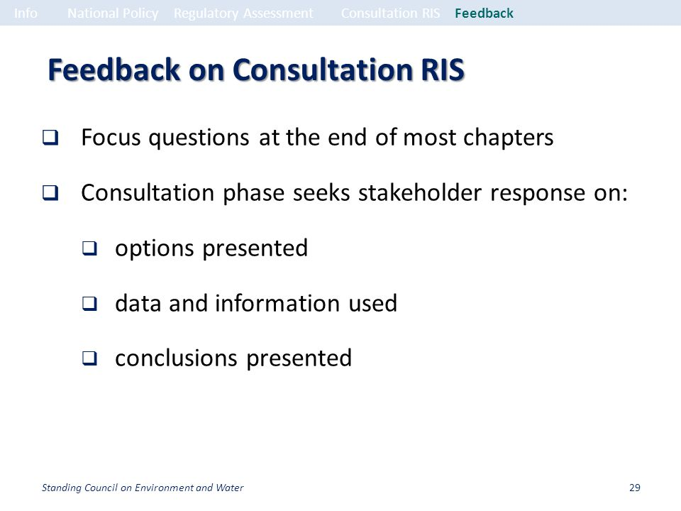 Feedback on Consultation RIS Focus questions at the end of most chapters Consultation phase seeks stakeholder response on: options presented data and information used conclusions presented InfoNational PolicyRegulatory Assessment Consultation RISFeedback 29Standing Council on Environment and Water