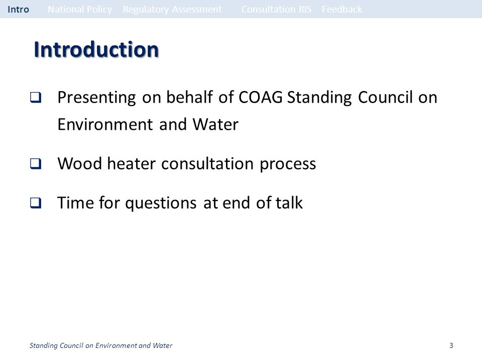 Introduction Presenting on behalf of COAG Standing Council on Environment and Water Wood heater consultation process Time for questions at end of talk IntroNational PolicyRegulatory Assessment Consultation RISFeedback 3Standing Council on Environment and Water