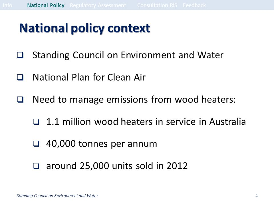 National policy context Standing Council on Environment and Water National Plan for Clean Air Need to manage emissions from wood heaters: 1.1 million wood heaters in service in Australia 40,000 tonnes per annum around 25,000 units sold in 2012 InfoNational PolicyRegulatory Assessment Consultation RISFeedback 4Standing Council on Environment and Water