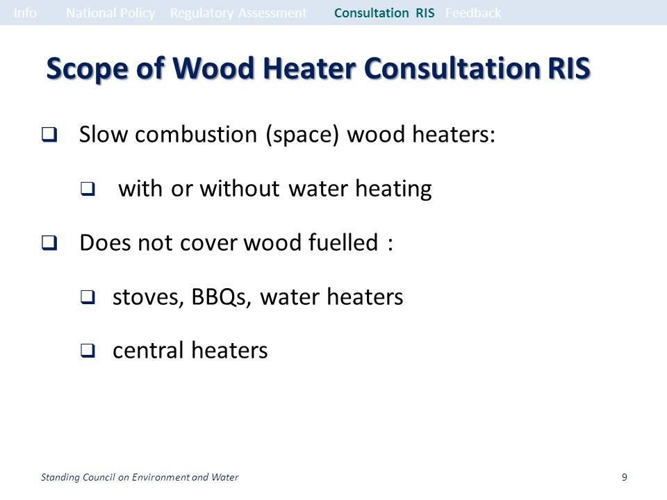 Scope of Wood Heater Consultation RIS Slow combustion (space) wood heaters: with or without water heating Does not cover wood fuelled : stoves, BBQs, water heaters central heaters InfoNational PolicyRegulatory Assessment Consultation RISFeedback 9Standing Council on Environment and Water