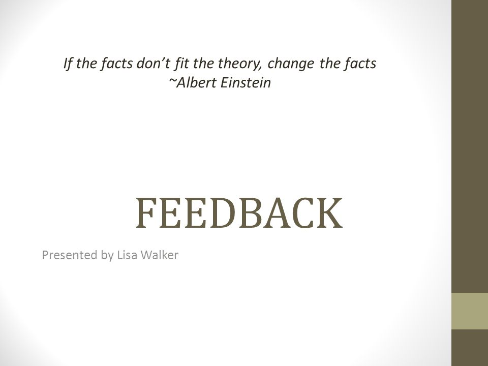 FEEDBACK Presented by Lisa Walker If the facts dont fit the theory, change the facts ~Albert Einstein