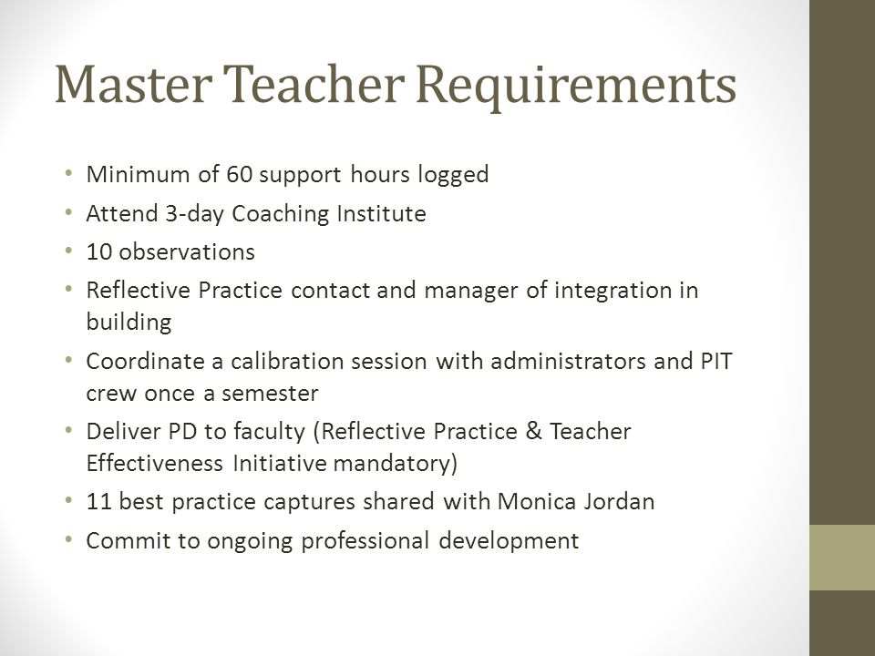 Master Teacher Requirements Minimum of 60 support hours logged Attend 3-day Coaching Institute 10 observations Reflective Practice contact and manager of integration in building Coordinate a calibration session with administrators and PIT crew once a semester Deliver PD to faculty (Reflective Practice & Teacher Effectiveness Initiative mandatory) 11 best practice captures shared with Monica Jordan Commit to ongoing professional development