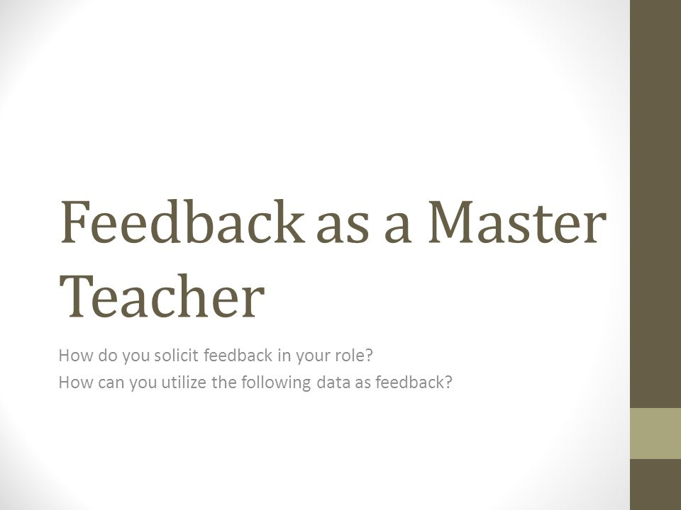 Feedback as a Master Teacher How do you solicit feedback in your role.