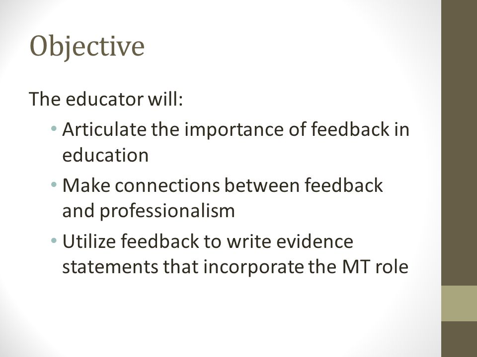 The educator will: Articulate the importance of feedback in education Make connections between feedback and professionalism Utilize feedback to write evidence statements that incorporate the MT role Objective