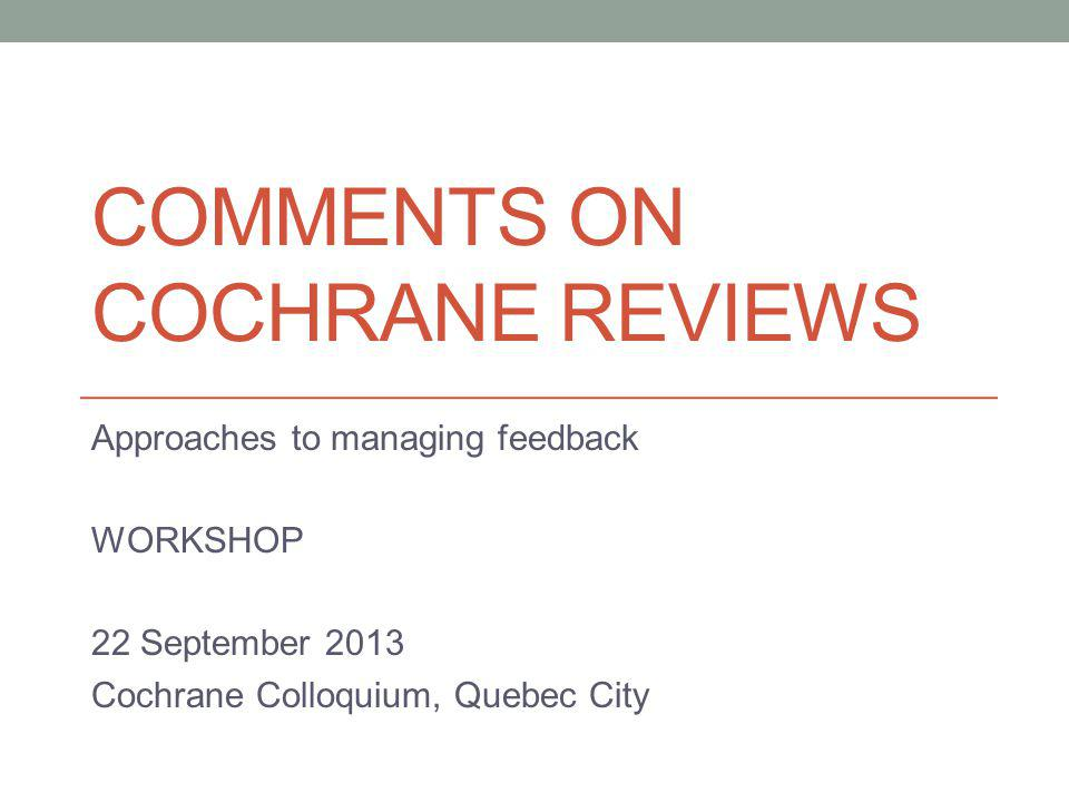 COMMENTS ON COCHRANE REVIEWS Approaches to managing feedback WORKSHOP 22 September 2013 Cochrane Colloquium, Quebec City