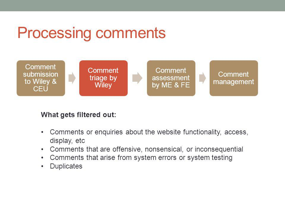 Processing comments Comment submission to Wiley & CEU Comment triage by Wiley Comment assessment by ME & FE Comment management What gets filtered out: