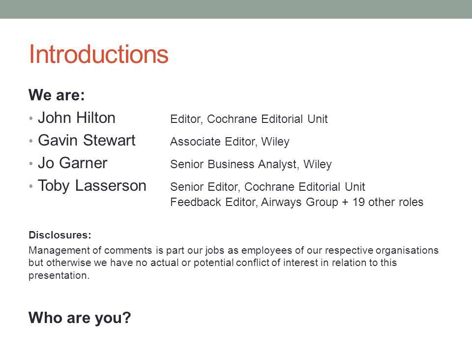 Introductions We are: John Hilton Editor, Cochrane Editorial Unit Gavin Stewart Associate Editor, Wiley Jo Garner Senior Business Analyst, Wiley Toby Lasserson Senior Editor, Cochrane Editorial Unit Feedback Editor, Airways Group + 19 other roles Disclosures: Management of comments is part our jobs as employees of our respective organisations but otherwise we have no actual or potential conflict of interest in relation to this presentation.
