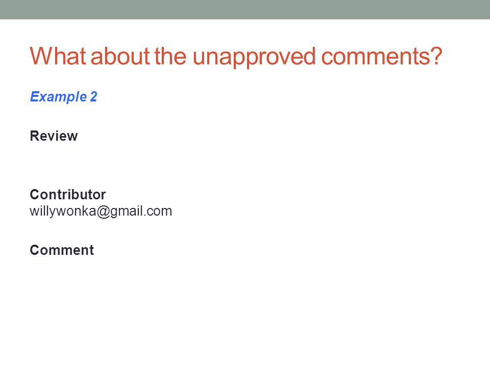 What about the unapproved comments? Example 2 Review Contributor willywonka@gmail.com Comment