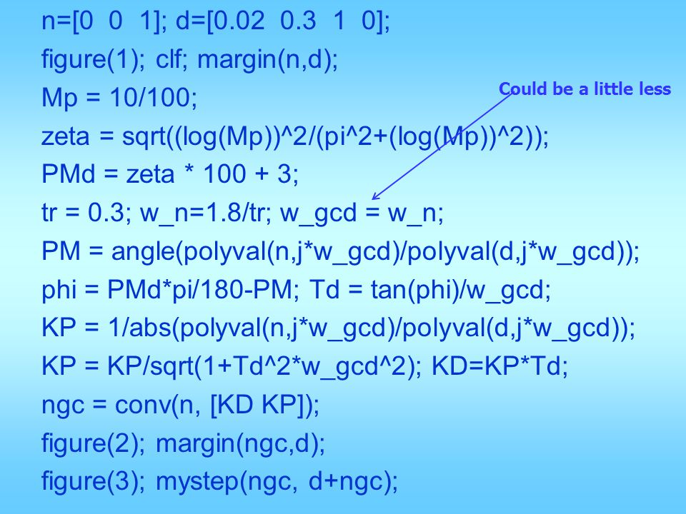 n=[0 0 1]; d=[0.02 0.3 1 0]; figure(1); clf; margin(n,d); Mp = 10/100; zeta = sqrt((log(Mp))^2/(pi^2+(log(Mp))^2)); PMd = zeta * 100 + 3; tr = 0.3; w_