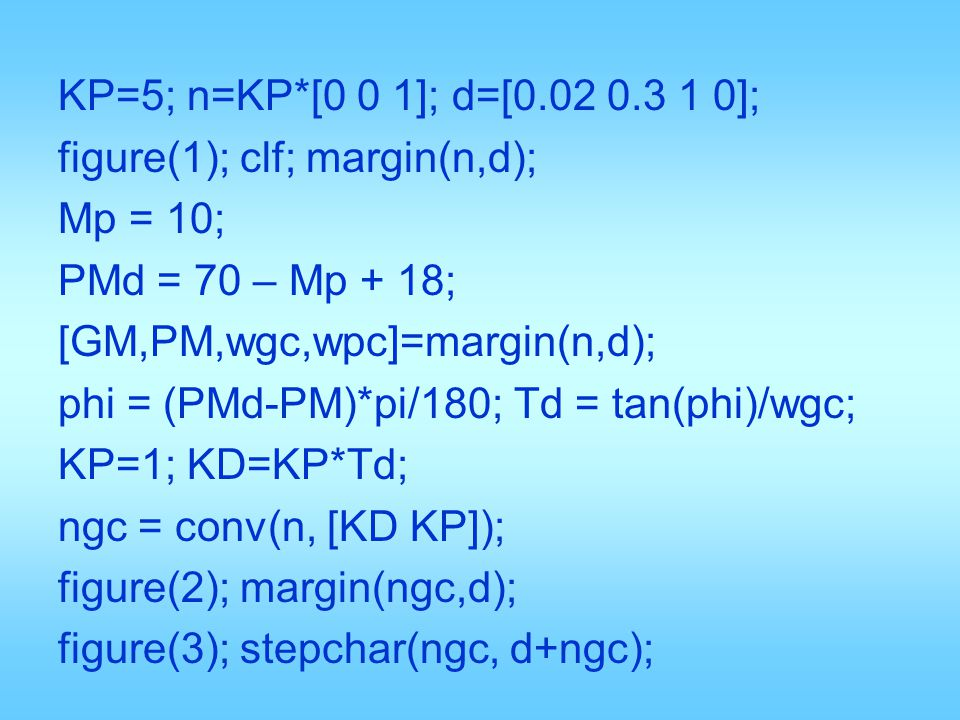 KP=5; n=KP*[0 0 1]; d=[0.02 0.3 1 0]; figure(1); clf; margin(n,d); Mp = 10; PMd = 70 – Mp + 18; [GM,PM,wgc,wpc]=margin(n,d); phi = (PMd-PM)*pi/180; Td