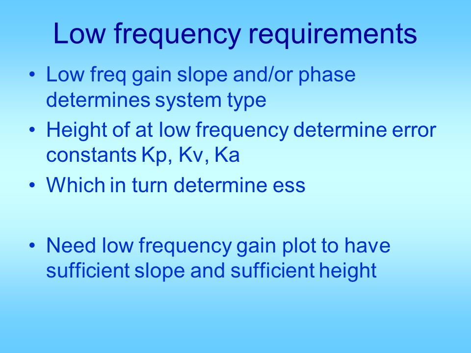 Low frequency requirements Low freq gain slope and/or phase determines system type Height of at low frequency determine error constants Kp, Kv, Ka Which in turn determine ess Need low frequency gain plot to have sufficient slope and sufficient height